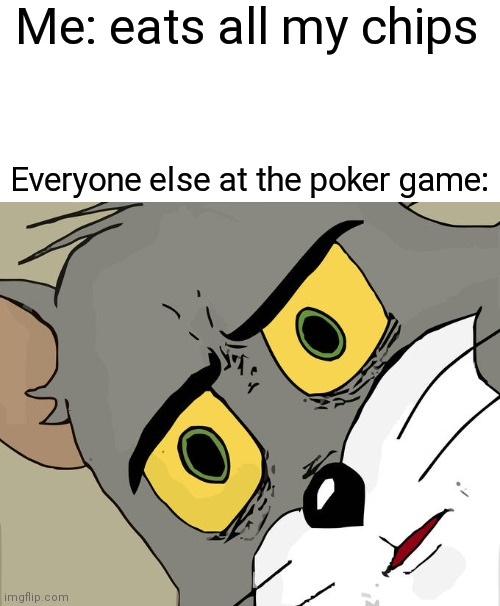 Unsettled Tom Meme |  Me: eats all my chips; Everyone else at the poker game: | image tagged in memes,unsettled tom | made w/ Imgflip meme maker