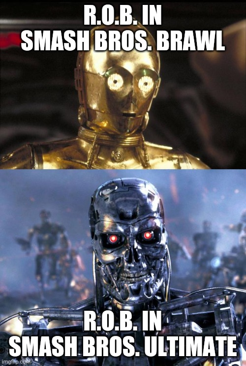 R.O.B. IN SMASH BROS. BRAWL; R.O.B. IN SMASH BROS. ULTIMATE | image tagged in terminator robot t-800,c3po,super smash bros | made w/ Imgflip meme maker