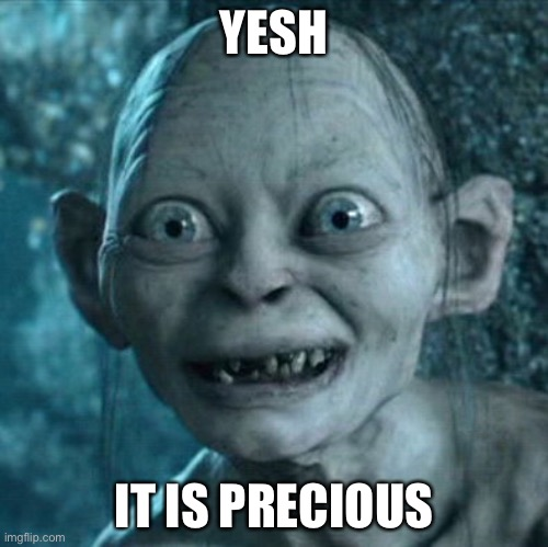 Gollum Meme | YESH IT IS PRECIOUS | image tagged in memes,gollum | made w/ Imgflip meme maker