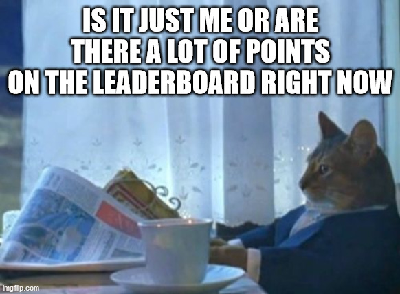 There seem to be a lot of collective points on the leaderboard right now |  IS IT JUST ME OR ARE THERE A LOT OF POINTS ON THE LEADERBOARD RIGHT NOW | image tagged in memes,i should buy a boat cat,imgflip,imgflip points,leaderboard | made w/ Imgflip meme maker