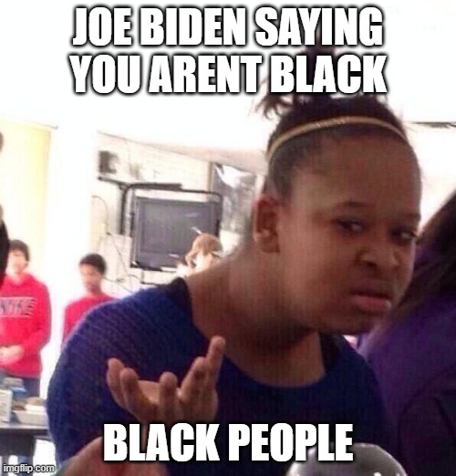 Joe Biden |  JOE BIDEN SAYING YOU ARENT BLACK; BLACK PEOPLE | image tagged in memes,black girl wat | made w/ Imgflip meme maker