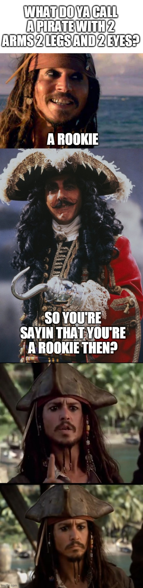 SORRY JACK |  WHAT DO YA CALL A PIRATE WITH 2 ARMS 2 LEGS AND 2 EYES? A ROOKIE; SO YOU'RE SAYIN THAT YOU'RE A ROOKIE THEN? | image tagged in memes,pirate,pirates of the caribbean,captain hook,hook,jack sparrow | made w/ Imgflip meme maker