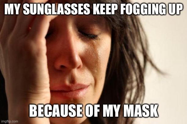 Where do I sign up to protest |  MY SUNGLASSES KEEP FOGGING UP; BECAUSE OF MY MASK | image tagged in memes,first world problems | made w/ Imgflip meme maker