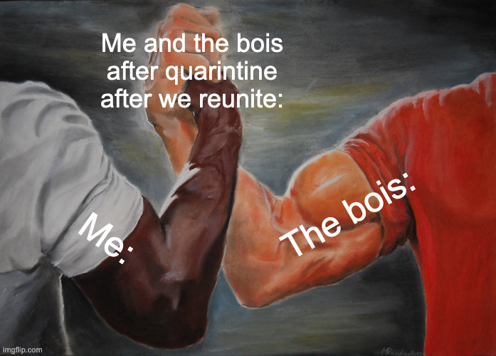 Epic Handshake |  Me and the bois after quarintine after we reunite:; The bois:; Me: | image tagged in memes,epic handshake | made w/ Imgflip meme maker