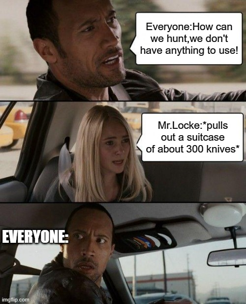 The Rock Driving Meme |  Everyone:How can we hunt,we don't have anything to use! Mr.Locke:*pulls out a suitcase of about 300 knives*; EVERYONE: | image tagged in memes,the rock driving | made w/ Imgflip meme maker