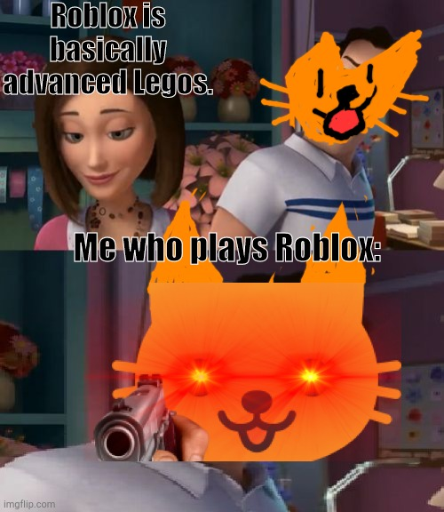 I'm Helping Him Sue the Human |  Roblox is basically advanced Legos. Me who plays Roblox: | image tagged in i'm helping him sue the human,gun in face,cute cat,roblox,triggered | made w/ Imgflip meme maker