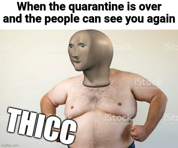 THICC BOI |  When the quarantine is over and the people can see you again; THICC | image tagged in quarantine,thicc,meme man | made w/ Imgflip meme maker