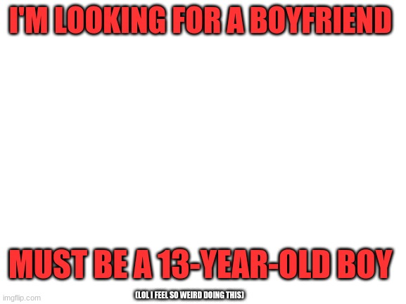Yes I'm looking for an ImgFlip boyfriend!!! |  I'M LOOKING FOR A BOYFRIEND; MUST BE A 13-YEAR-OLD BOY; (LOL I FEEL SO WEIRD DOING THIS) | image tagged in blank white template | made w/ Imgflip meme maker