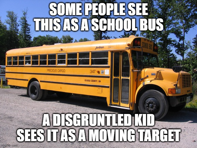 A Shooting Waiting to Happen |  SOME PEOPLE SEE THIS AS A SCHOOL BUS; A DISGRUNTLED KID SEES IT AS A MOVING TARGET | image tagged in school bus | made w/ Imgflip meme maker