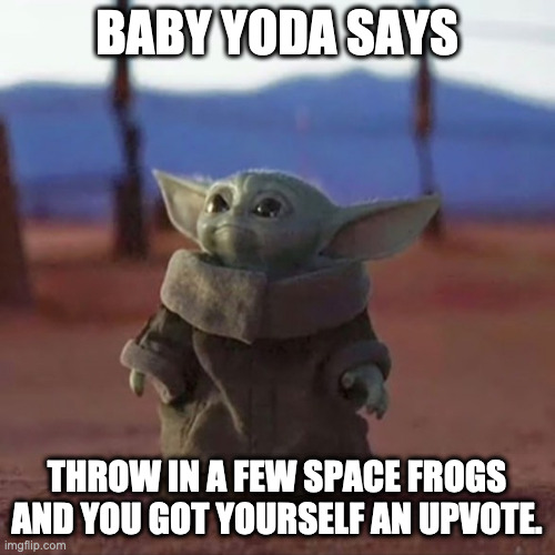 Baby Yoda | BABY YODA SAYS THROW IN A FEW SPACE FROGS AND YOU GOT YOURSELF AN UPVOTE. | image tagged in baby yoda | made w/ Imgflip meme maker
