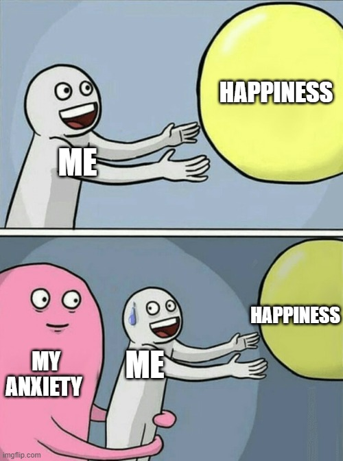 Running Away Balloon Meme |  HAPPINESS; ME; HAPPINESS; MY ANXIETY; ME | image tagged in memes,running away balloon | made w/ Imgflip meme maker