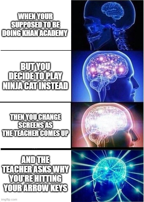 Arrow Keys |  WHEN YOUR SUPPOSED TO BE DOING KHAN ACADEMY; BUT YOU DECIDE TO PLAY NINJA CAT INSTEAD; THEN YOU CHANGE SCREENS AS THE TEACHER COMES UP; AND THE TEACHER ASKS WHY YOU'RE HITTING YOUR ARROW KEYS | image tagged in memes,expanding brain | made w/ Imgflip meme maker