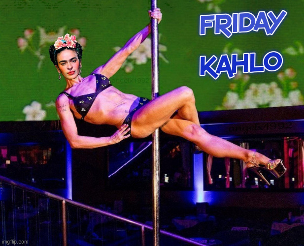 image tagged in frida kahlo,friday,stripper,stripper pole,artist,mexican | made w/ Imgflip meme maker