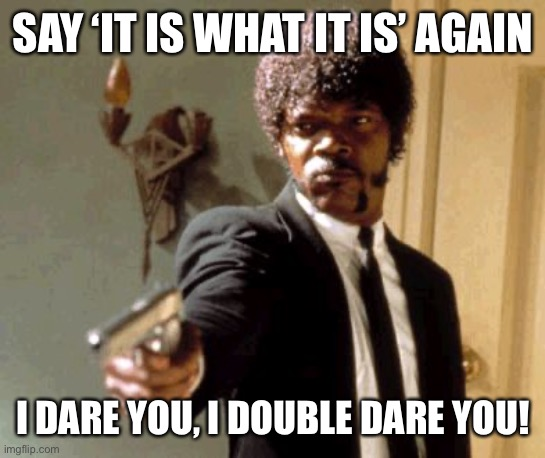 Say That Again I Dare You Meme |  SAY 'IT IS WHAT IT IS' AGAIN; I DARE YOU, I DOUBLE DARE YOU! | image tagged in memes,say that again i dare you,it is what it is,samuel l jackson,pulp fiction,sayings | made w/ Imgflip meme maker