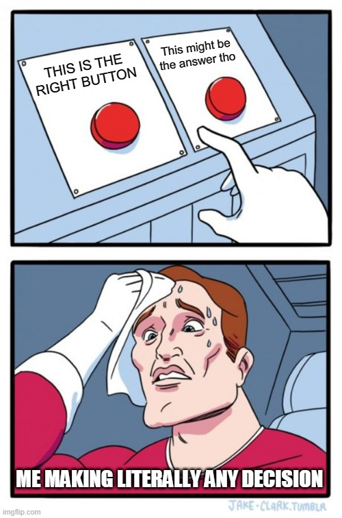 Two Buttons Meme |  This might be the answer tho; THIS IS THE RIGHT BUTTON; ME MAKING LITERALLY ANY DECISION | image tagged in memes,two buttons | made w/ Imgflip meme maker
