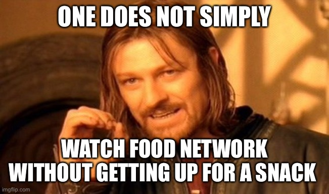 Temptation |  ONE DOES NOT SIMPLY; WATCH FOOD NETWORK WITHOUT GETTING UP FOR A SNACK | image tagged in memes,one does not simply,food memes,tv,cable tv,snack | made w/ Imgflip meme maker