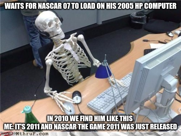 Skeleton Computer | WAITS FOR NASCAR 07 TO LOAD ON HIS 2005 HP COMPUTER IN 2010 WE FIND HIM LIKE THIS  ME: IT'S 2011 AND NASCAR THE GAME 2011 WAS JUST RELEASED | image tagged in skeleton computer | made w/ Imgflip meme maker