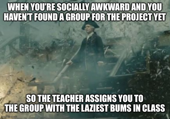 And you have to carry the whole group and do the whole thing. |  WHEN YOU'RE SOCIALLY AWKWARD AND YOU HAVEN'T FOUND A GROUP FOR THE PROJECT YET; SO THE TEACHER ASSIGNS YOU TO THE GROUP WITH THE LAZIEST BUMS IN CLASS | image tagged in lord beckett | made w/ Imgflip meme maker