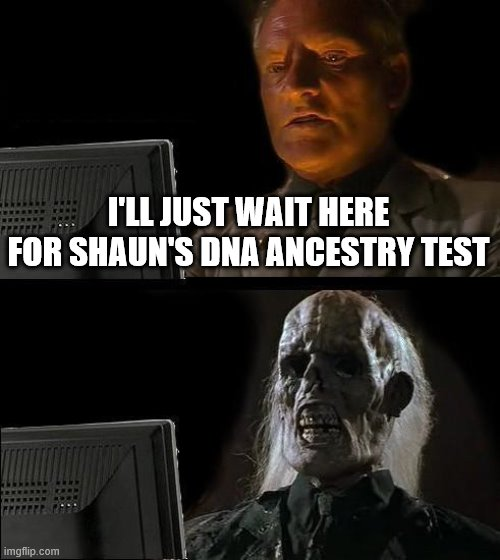 I'LL JUST WAIT HERE FOR SHAUN'S DNA ANCESTRY TEST | image tagged in memes,i'll just wait here | made w/ Imgflip meme maker