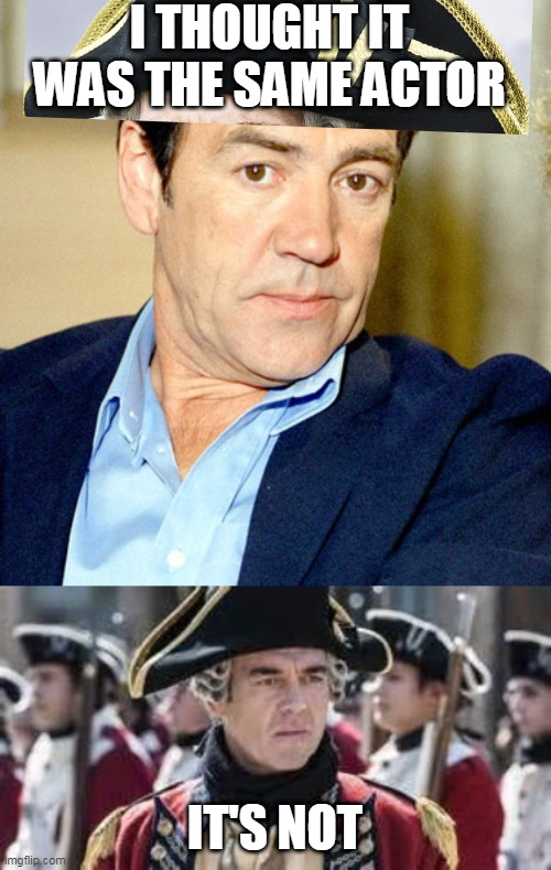Robert Lindsay / Marton Csokas as General Thomas Gage Sons Of Liberty |  I THOUGHT IT WAS THE SAME ACTOR; IT'S NOT | image tagged in robert lindsay,marton csokas,sons of liberty,tv,mistaken identity,history channel | made w/ Imgflip meme maker