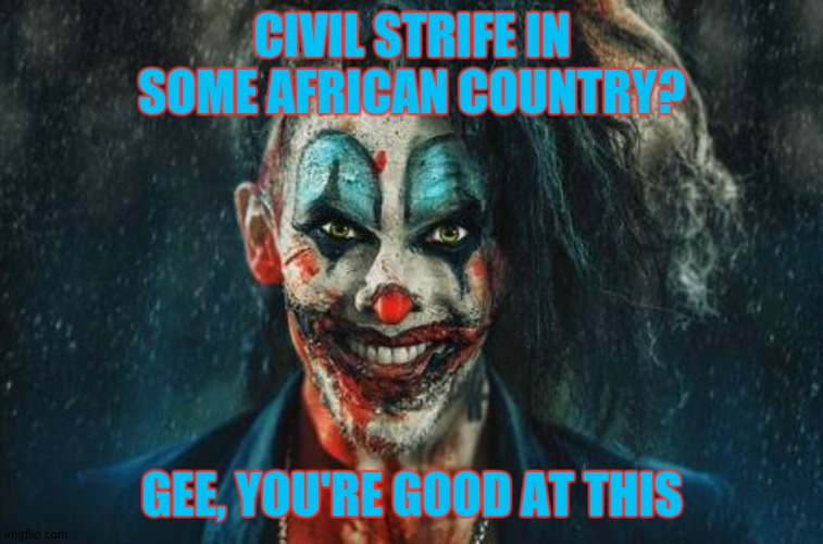 CIVIL STRIFE IN SOME AFRICAN COUNTRY? GEE, YOU'RE GOOD AT THIS | made w/ Imgflip meme maker