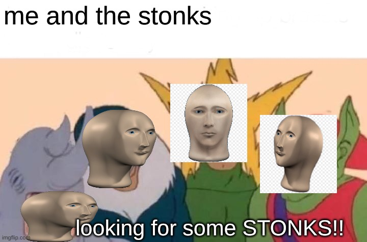Me And The Boys |  me and the stonks; looking for some STONKS!! | image tagged in memes,me and the boys,stonks,meme man | made w/ Imgflip meme maker