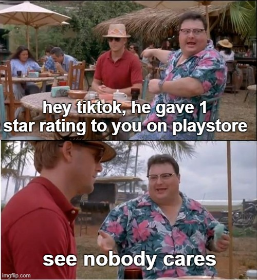 See Nobody Cares |  hey tiktok, he gave 1 star rating to you on playstore; see nobody cares | image tagged in memes,see nobody cares,tiktok,ratings,playstore | made w/ Imgflip meme maker