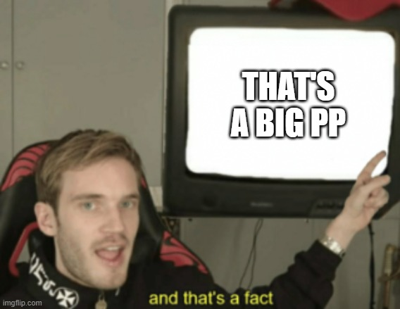 and that's a fact | THAT'S A BIG PP | image tagged in and that's a fact | made w/ Imgflip meme maker