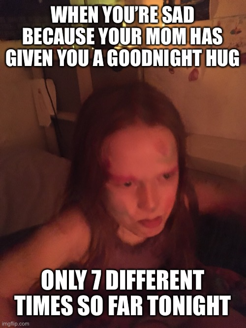 Bedtime:The Never Ending Story |  WHEN YOU'RE SAD BECAUSE YOUR MOM HAS GIVEN YOU A GOODNIGHT HUG; ONLY 7 DIFFERENT TIMES SO FAR TONIGHT | image tagged in kids,tired,bedtime | made w/ Imgflip meme maker