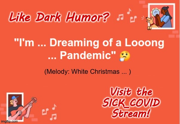 "Musical Genius At Work! |  Like Dark Humor? ""I'm ... Dreaming of a Looong ... Pandemic"" (Melody: White Christmas ... ) Visit the SICK_COVID Stream! 