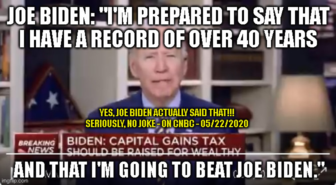 "JOE BIDEN: ""I'M PREPARED TO SAY THAT I HAVE A RECORD OF OVER 40 YEARS; YES, JOE BIDEN ACTUALLY SAID THAT!!! SERIOUSLY, NO JOKE - ON CNBC - 05/22/2020; AND THAT I'M GOING TO BEAT JOE BIDEN."" 