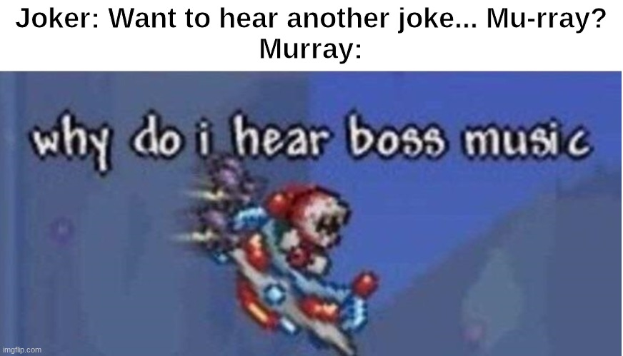 why do i hear boss music |  Joker: Want to hear another joke... Mu-rray? Murray: | image tagged in why do i hear boss music | made w/ Imgflip meme maker