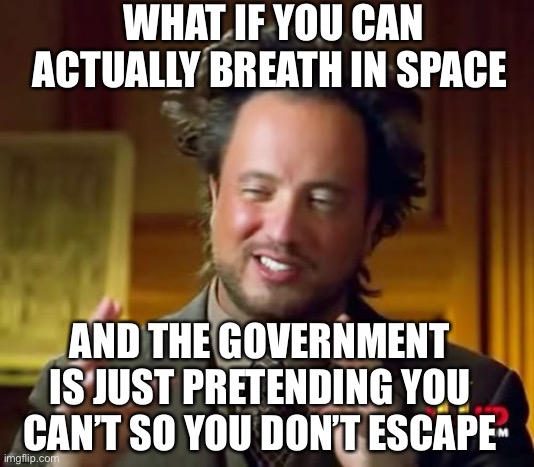 I'm getting out of here |  WHAT IF YOU CAN ACTUALLY BREATH IN SPACE; AND THE GOVERNMENT IS JUST PRETENDING YOU CAN'T SO YOU DON'T ESCAPE | image tagged in memes,ancient aliens,isaac_laugh,government | made w/ Imgflip meme maker