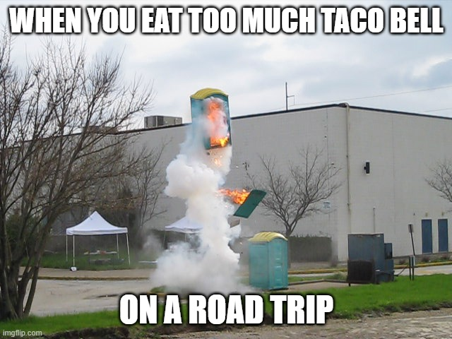 Exploding Crap Porta potty |  WHEN YOU EAT TOO MUCH TACO BELL; ON A ROAD TRIP | image tagged in exploding crap porta potty | made w/ Imgflip meme maker