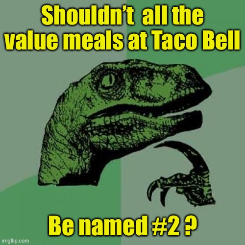 I'll take a number two . . . To go |  Shouldn't  all the value meals at Taco Bell; Be named #2 ? | image tagged in memes,philosoraptor,mexican food | made w/ Imgflip meme maker