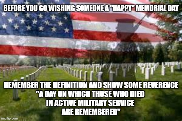 "Memorial Day |  BEFORE YOU GO WISHING SOMEONE A ""HAPPY"" MEMORIAL DAY; REMEMBER THE DEFINITION AND SHOW SOME REVERENCE ""A DAY ON WHICH THOSE WHO DIED  IN ACTIVE MILITARY SERVICE  ARE REMEMBERED"" 