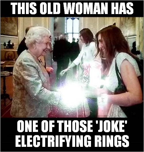 Elderly Practical Joker |  THIS OLD WOMAN HAS; ONE OF THOSE 'JOKE' ELECTRIFYING RINGS | image tagged in fun,queen,practical joker | made w/ Imgflip meme maker