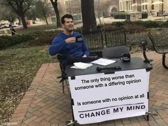 Sheeple |  The only thing worse than someone with a differing opinion; Is someone with no opinion at all | image tagged in memes,change my mind | made w/ Imgflip meme maker