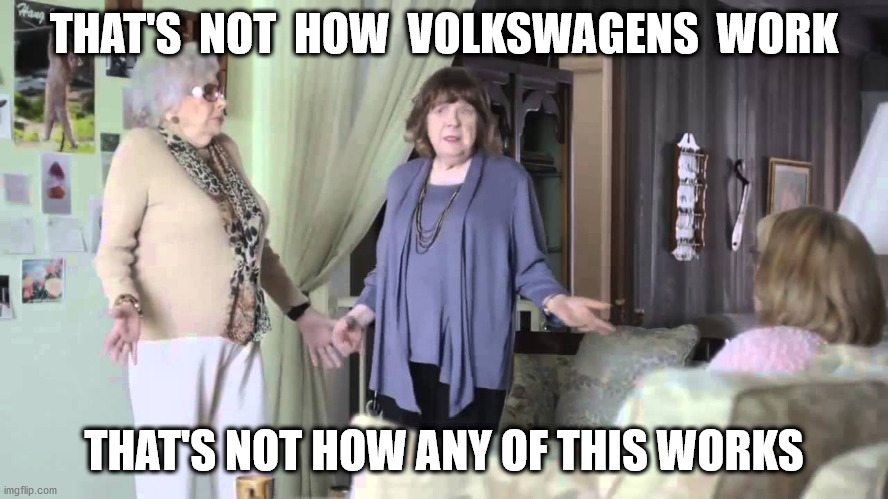 That's not how this works | THAT'S  NOT  HOW  VOLKSWAGENS  WORK THAT'S NOT HOW ANY OF THIS WORKS | image tagged in that's not how this works | made w/ Imgflip meme maker