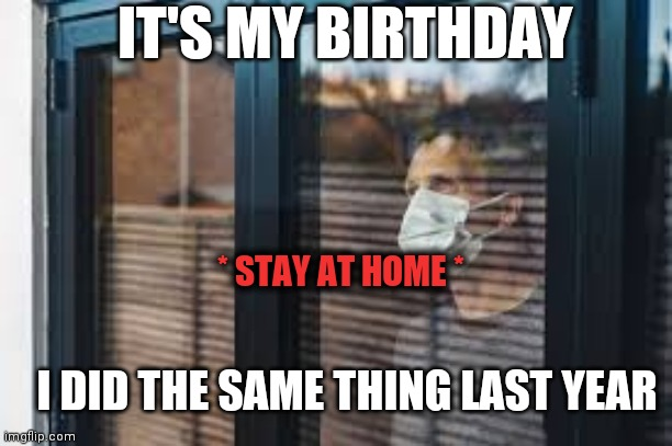 Covid-19th Birthday |  IT'S MY BIRTHDAY; * STAY AT HOME *; I DID THE SAME THING LAST YEAR | image tagged in quarantine life,quarantine,covid19,stay at home | made w/ Imgflip meme maker