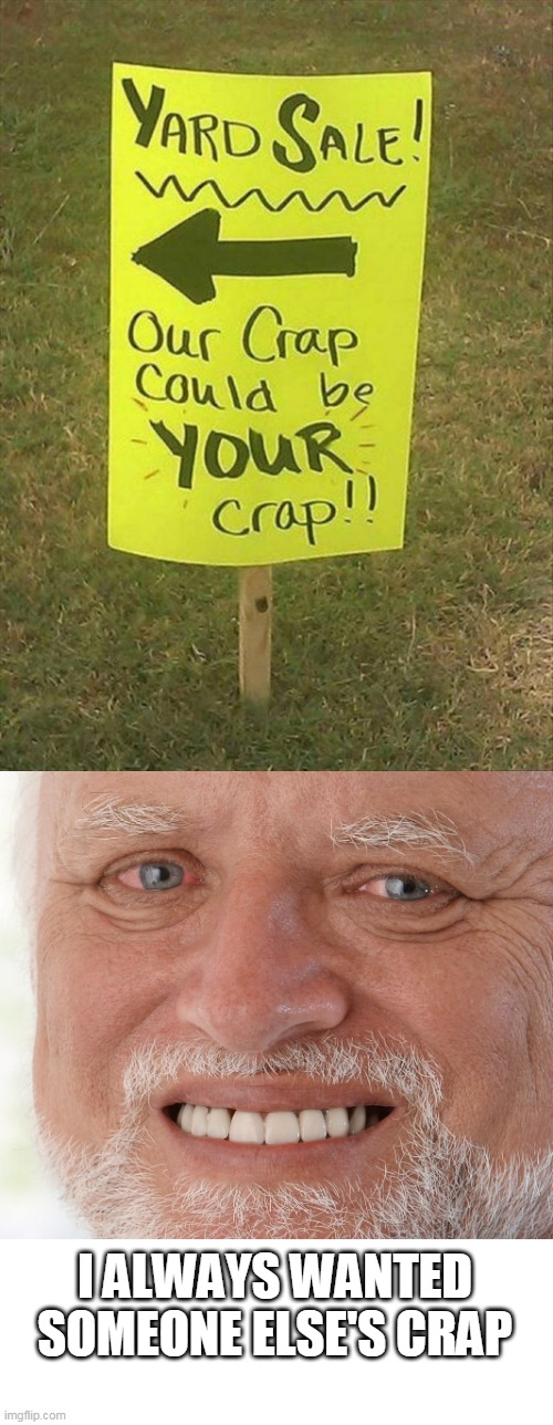NOW I DONT WANT TO YARD SALE |  I ALWAYS WANTED SOMEONE ELSE'S CRAP | image tagged in hide the pain harold,memes,stupid signs | made w/ Imgflip meme maker