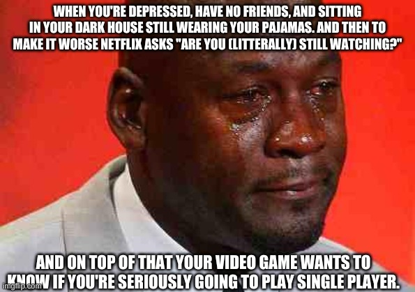 "crying michael jordan |  WHEN YOU'RE DEPRESSED, HAVE NO FRIENDS, AND SITTING IN YOUR DARK HOUSE STILL WEARING YOUR PAJAMAS. AND THEN TO MAKE IT WORSE NETFLIX ASKS ""ARE YOU (LITERALLY) STILL WATCHING?""; AND ON TOP OF THAT YOUR VIDEO GAME WANTS TO KNOW IF YOU'RE SERIOUSLY GOING TO PLAY SINGLE PLAYER. 