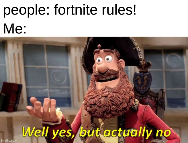Well Yes, But Actually No |  people: fortnite rules! Me: | image tagged in memes,well yes but actually no | made w/ Imgflip meme maker