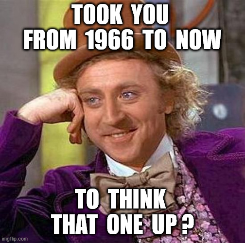Creepy Condescending Wonka Meme | TOOK  YOU  FROM  1966  TO  NOW TO  THINK  THAT  ONE  UP ? | image tagged in memes,creepy condescending wonka | made w/ Imgflip meme maker