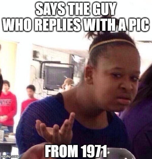 Black Girl Wat Meme | SAYS THE GUY WHO REPLIES WITH A PIC FROM 1971 | image tagged in memes,black girl wat | made w/ Imgflip meme maker