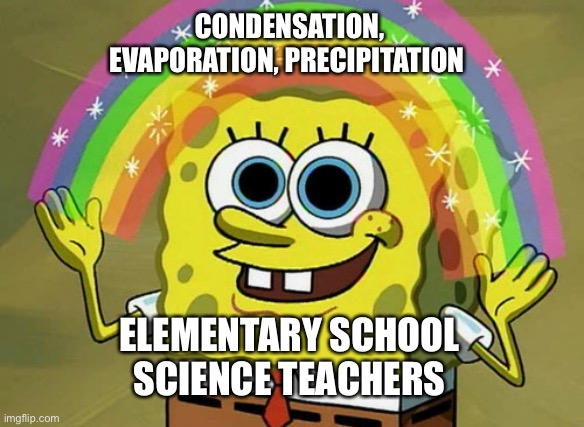 Epic song |  CONDENSATION, EVAPORATION, PRECIPITATION; ELEMENTARY SCHOOL SCIENCE TEACHERS | image tagged in memes,imagination spongebob,song,science,school | made w/ Imgflip meme maker