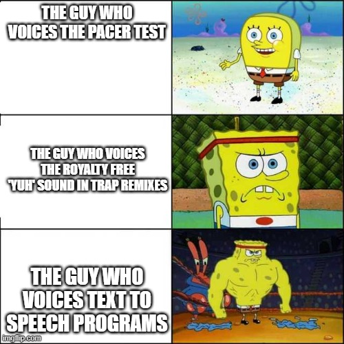 Spongebob strong |  THE GUY WHO VOICES THE PACER TEST; THE GUY WHO VOICES THE ROYALTY FREE 'YUH' SOUND IN TRAP REMIXES; THE GUY WHO VOICES TEXT TO SPEECH PROGRAMS | image tagged in spongebob strong | made w/ Imgflip meme maker