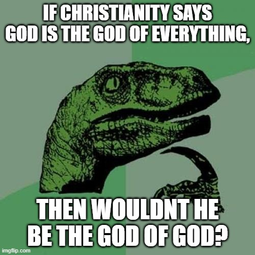 i was pondering... (not rly) |  IF CHRISTIANITY SAYS GOD IS THE GOD OF EVERYTHING, THEN WOULDNT HE BE THE GOD OF GOD? | image tagged in memes,philosoraptor,if you know what i mean | made w/ Imgflip meme maker