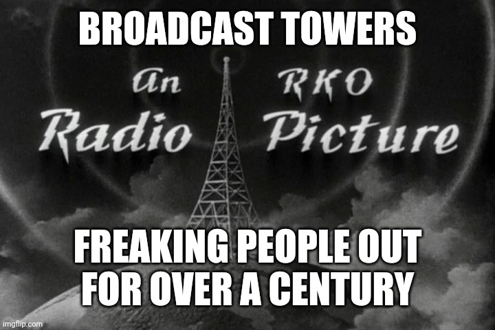 Let the waves wash over you... |  BROADCAST TOWERS; FREAKING PEOPLE OUT FOR OVER A CENTURY | image tagged in cell tower,tower,covid-19,5g | made w/ Imgflip meme maker