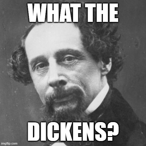 dickens |  WHAT THE; DICKENS? | image tagged in charles dickens | made w/ Imgflip meme maker